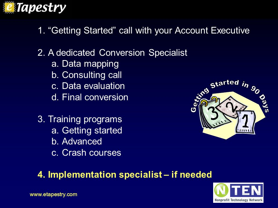 www.etapestry.com 1. Getting Started call with your Account Executive 2.A dedicated Conversion Specialist a.Data mapping b.Consulting call c.Data evaluation d.Final conversion 3.Training programs a.Getting started b.Advanced c.Crash courses 4.Implementation specialist – if needed