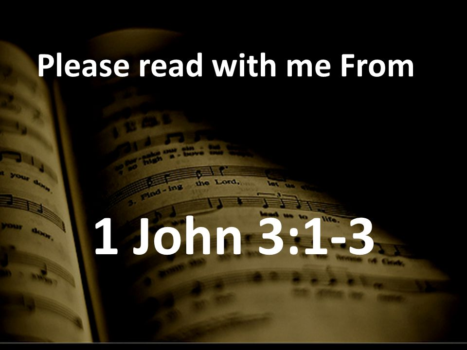 Please read with me From 1 John 3:1-3