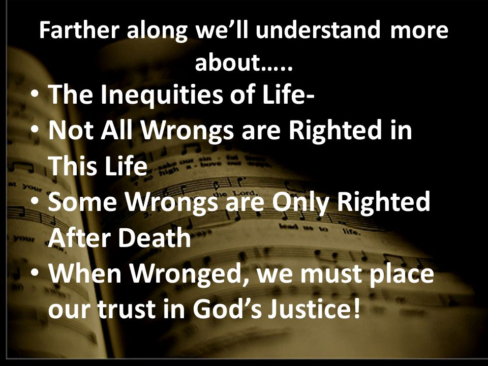 Farther along we'll understand more about….. The Inequities of Life- Not All Wrongs are Righted in This Life Some Wrongs are Only Righted After Death