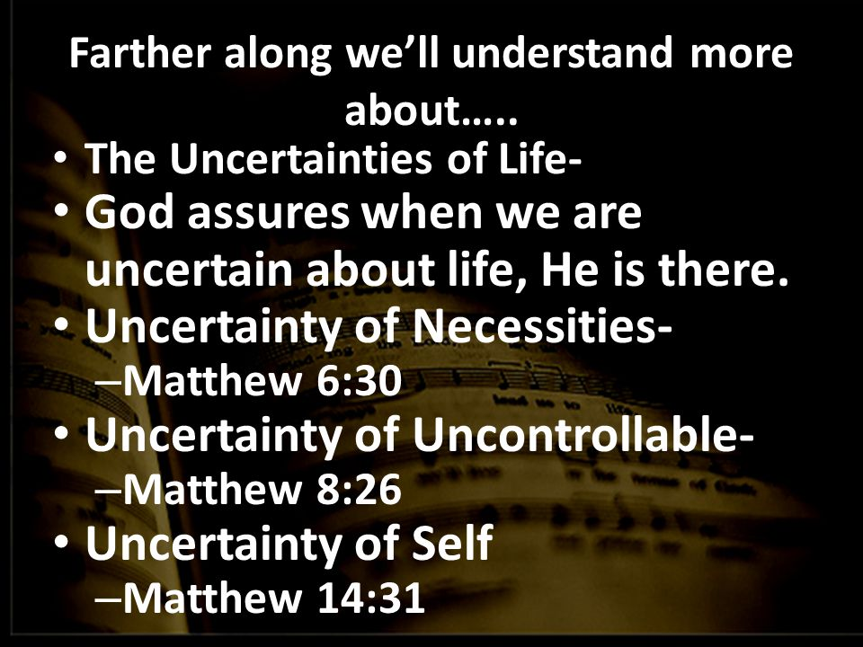 Farther along we'll understand more about….. The Uncertainties of Life- God assures when we are uncertain about life, He is there. Uncertainty of Nece