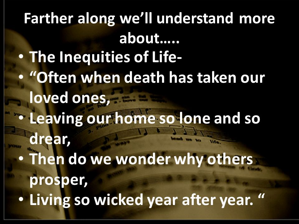 """Farther along we'll understand more about….. The Inequities of Life- """"Often when death has taken our loved ones, Leaving our home so lone and so drear"""
