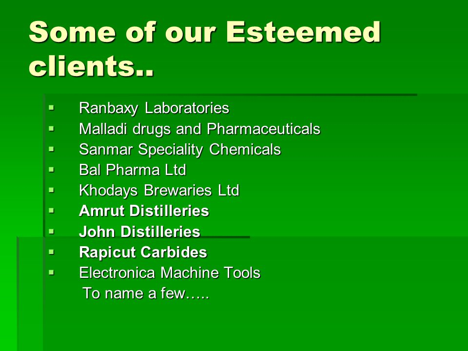 Some of our Esteemed clients..  Ranbaxy Laboratories  Malladi drugs and Pharmaceuticals  Sanmar Speciality Chemicals  Bal Pharma Ltd  Khodays Bre