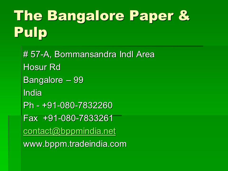 The Bangalore Paper & Pulp # 57-A, Bommansandra Indl Area Hosur Rd Bangalore – 99 India Ph - +91-080-7832260 Fax +91-080-7833261 contact@bppmindia.net www.bppm.tradeindia.com
