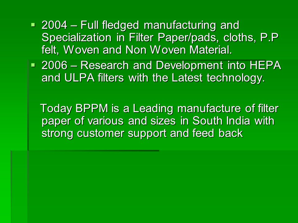  2004 – Full fledged manufacturing and Specialization in Filter Paper/pads, cloths, P.P felt, Woven and Non Woven Material.  2006 – Research and Dev