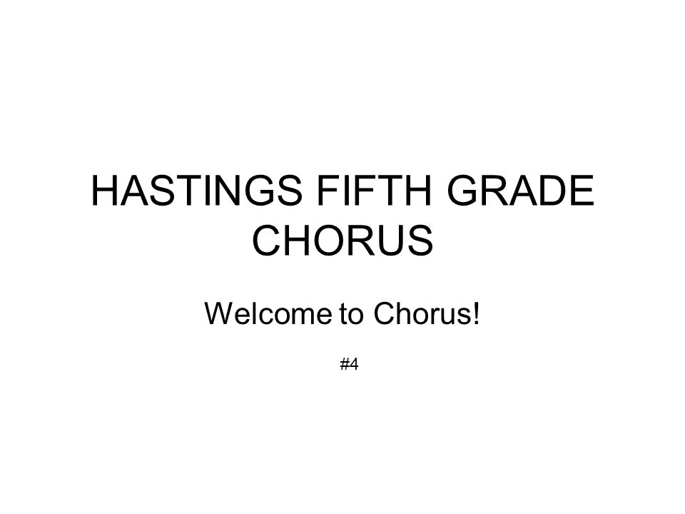 HASTINGS FIFTH GRADE CHORUS Welcome to Chorus! #4