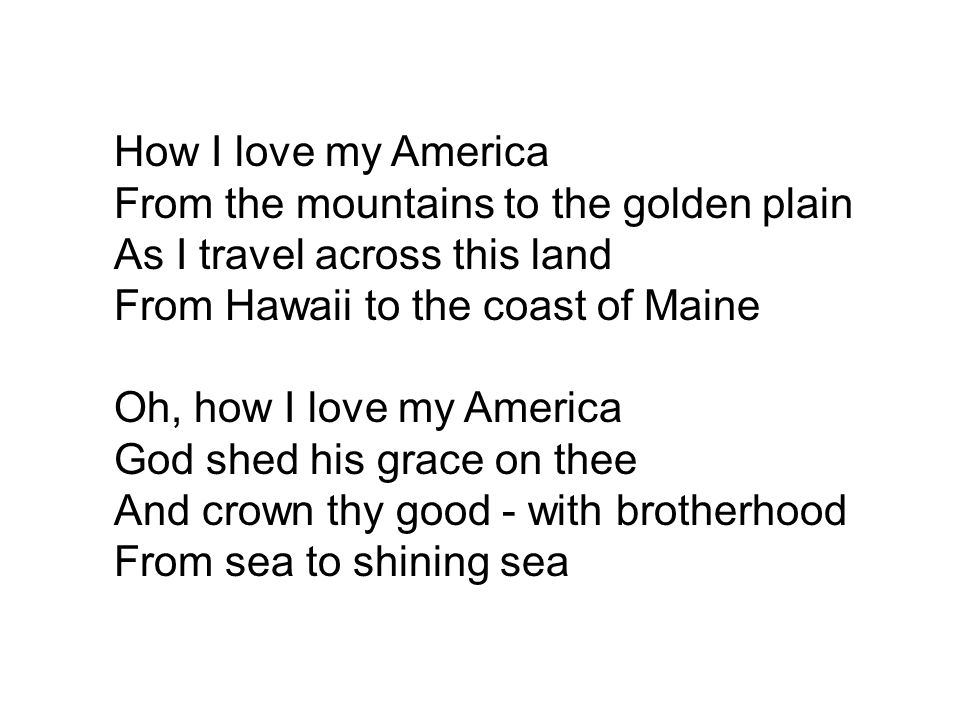 How I love my America From the mountains to the golden plain As I travel across this land From Hawaii to the coast of Maine Oh, how I love my America God shed his grace on thee And crown thy good - with brotherhood From sea to shining sea