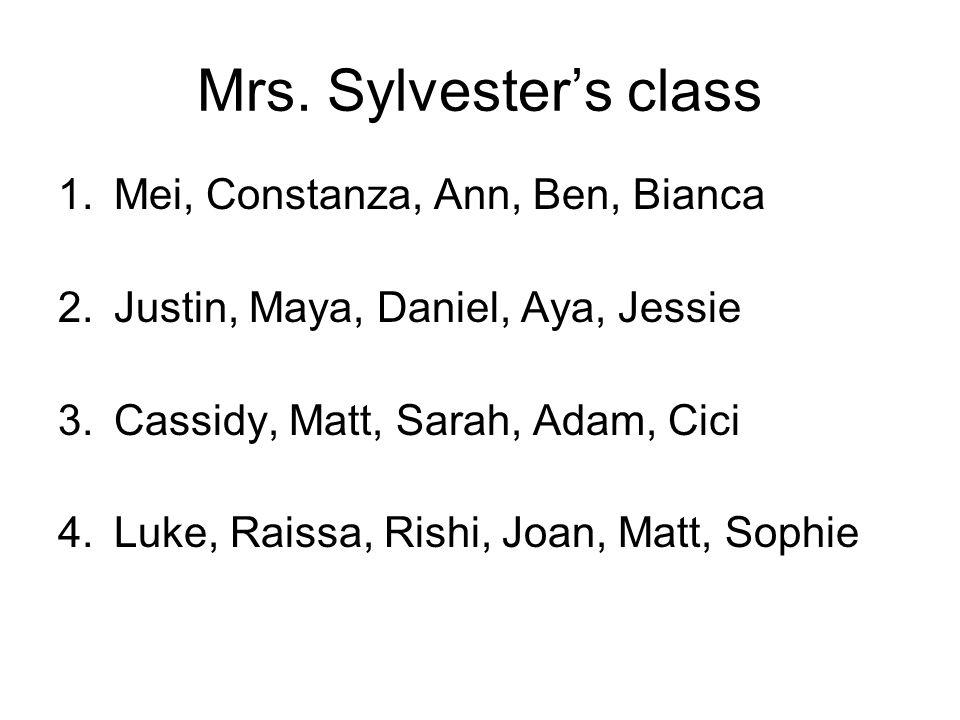 Mrs. Sylvester's class 1.Mei, Constanza, Ann, Ben, Bianca 2.Justin, Maya, Daniel, Aya, Jessie 3.Cassidy, Matt, Sarah, Adam, Cici 4.Luke, Raissa, Rishi