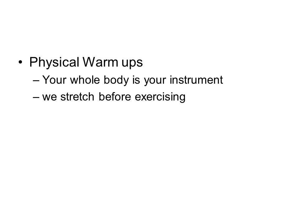Physical Warm ups –Your whole body is your instrument –we stretch before exercising