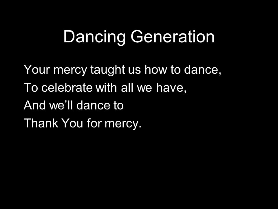 Dancing Generation Your mercy taught us how to dance, To celebrate with all we have, And we'll dance to Thank You for mercy.
