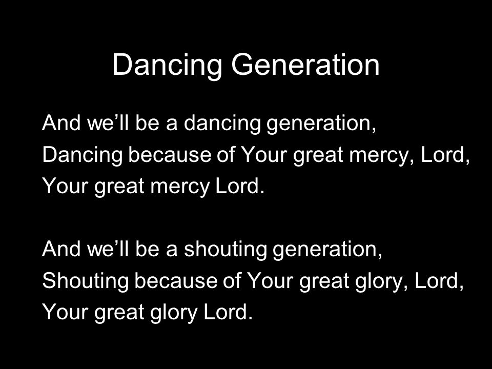 Dancing Generation And we'll be a dancing generation, Dancing because of Your great mercy, Lord, Your great mercy Lord. And we'll be a shouting genera