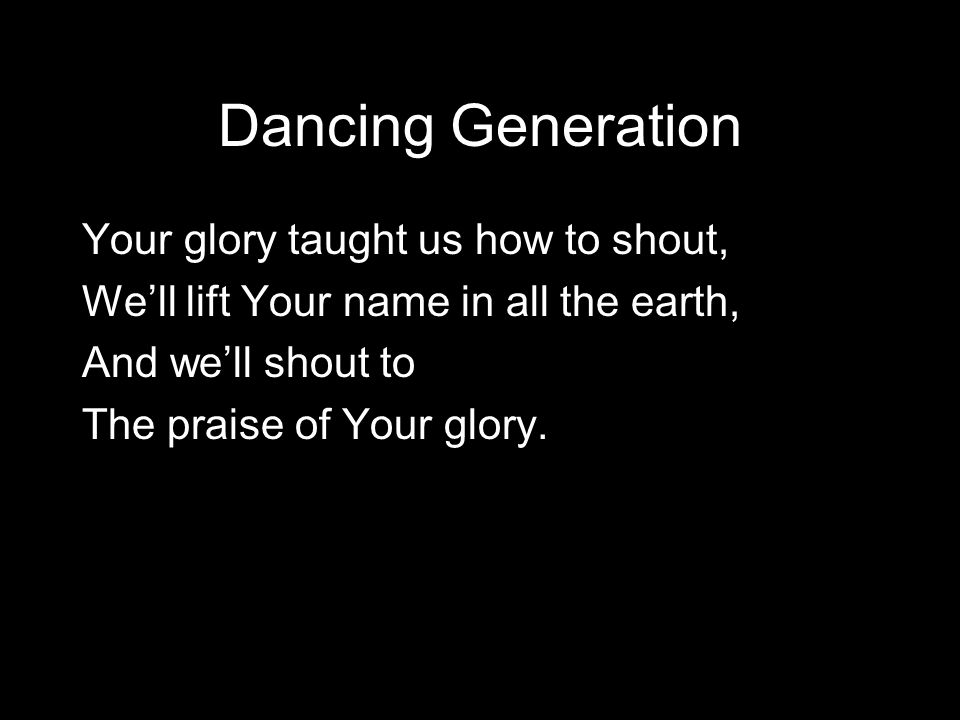 Dancing Generation Your glory taught us how to shout, We'll lift Your name in all the earth, And we'll shout to The praise of Your glory.