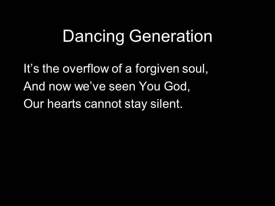Dancing Generation It's the overflow of a forgiven soul, And now we've seen You God, Our hearts cannot stay silent.