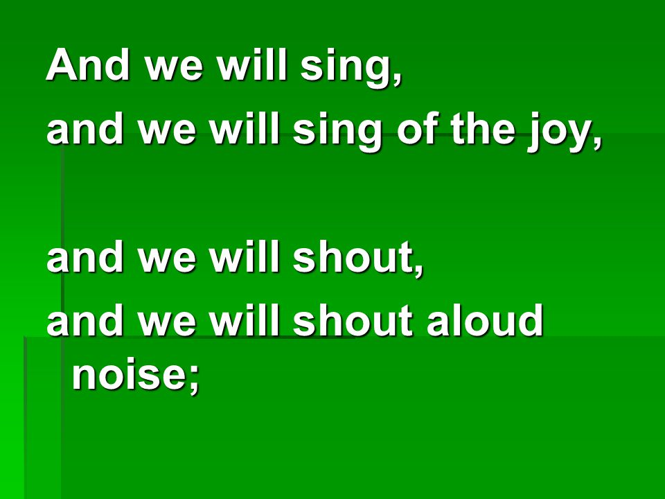 And we will sing, and we will sing of the joy, and we will shout, and we will shout aloud noise;
