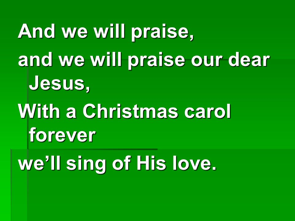And we will praise, and we will praise our dear Jesus, With a Christmas carol forever we'll sing of His love.