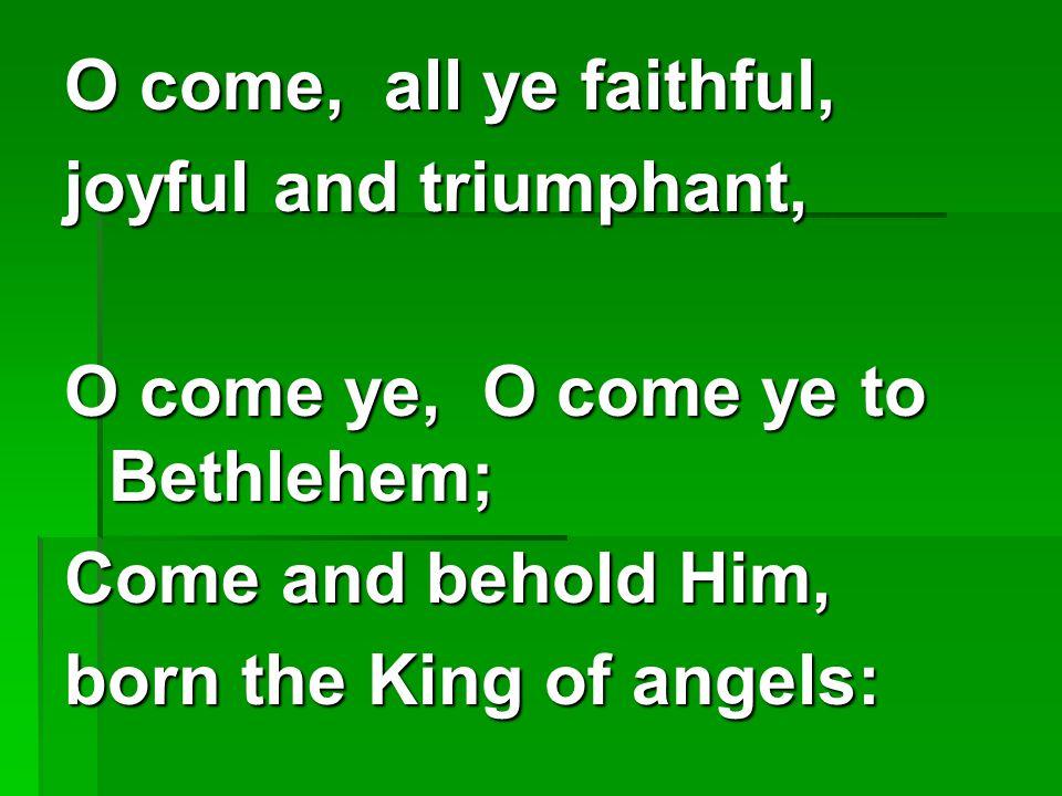O come, all ye faithful, joyful and triumphant, O come ye, O come ye to Bethlehem; Come and behold Him, born the King of angels: