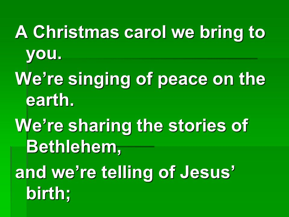 A Christmas carol we bring to you.We're singing of peace on the earth.
