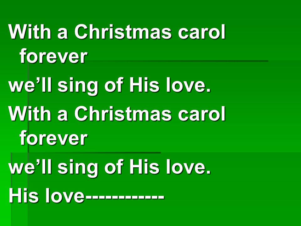 With a Christmas carol forever we'll sing of His love.