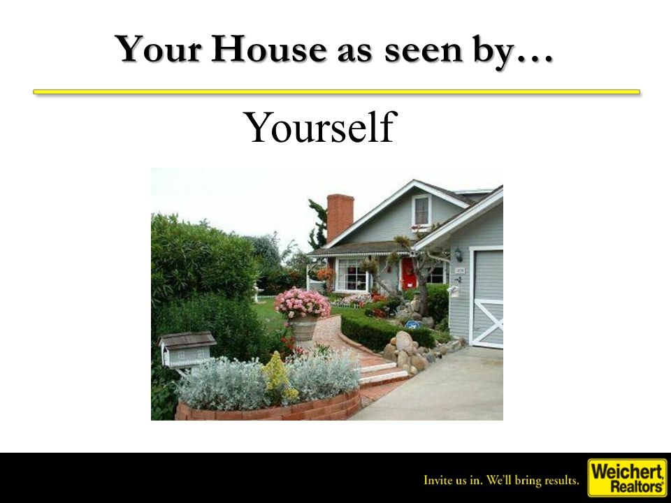 Invite us in. We'll bring results. ® Your House as seen by… Yourself