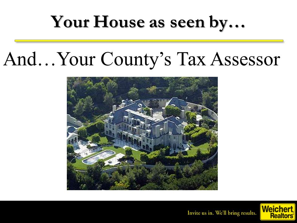 Invite us in. We'll bring results. ® Your House as seen by… And…Your County's Tax Assessor