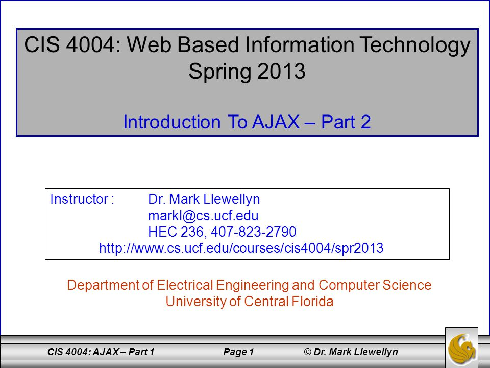 CIS 4004: AJAX – Part 1 Page 1 © Dr. Mark Llewellyn CIS 4004: Web Based Information Technology Spring 2013 Introduction To AJAX – Part 2 Department of