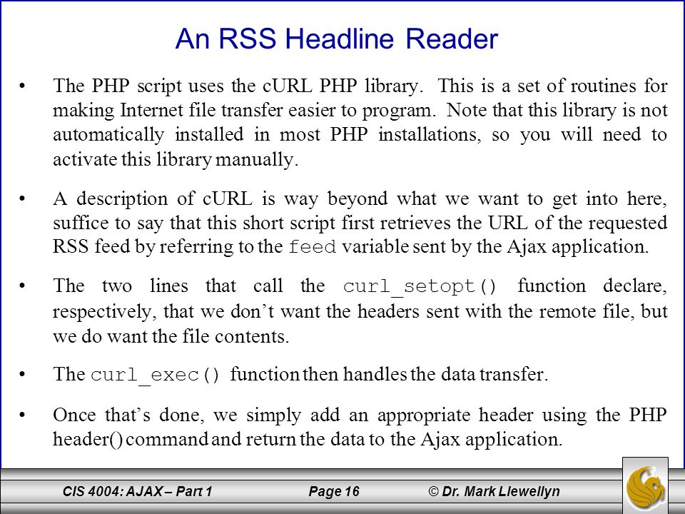 CIS 4004: AJAX – Part 1 Page 16 © Dr. Mark Llewellyn The PHP script uses the cURL PHP library. This is a set of routines for making Internet file tran