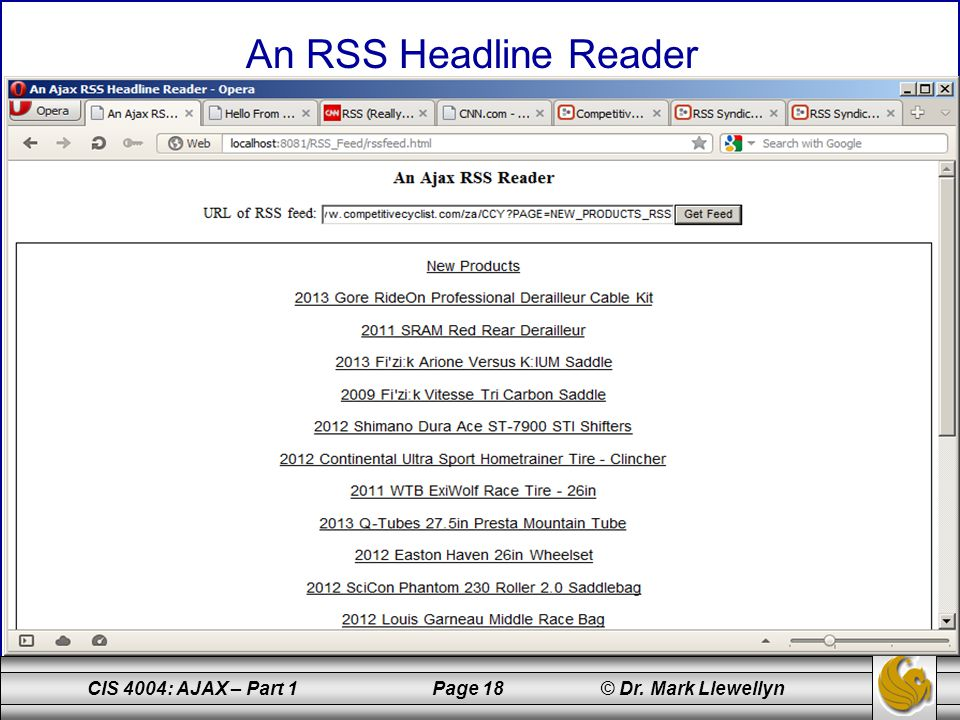 CIS 4004: AJAX – Part 1 Page 18 © Dr. Mark Llewellyn An RSS Headline Reader insert images of RSS reader in action here on next few pages.