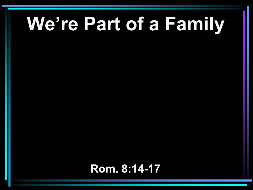 We're Part of a Family Rom. 8:14-17