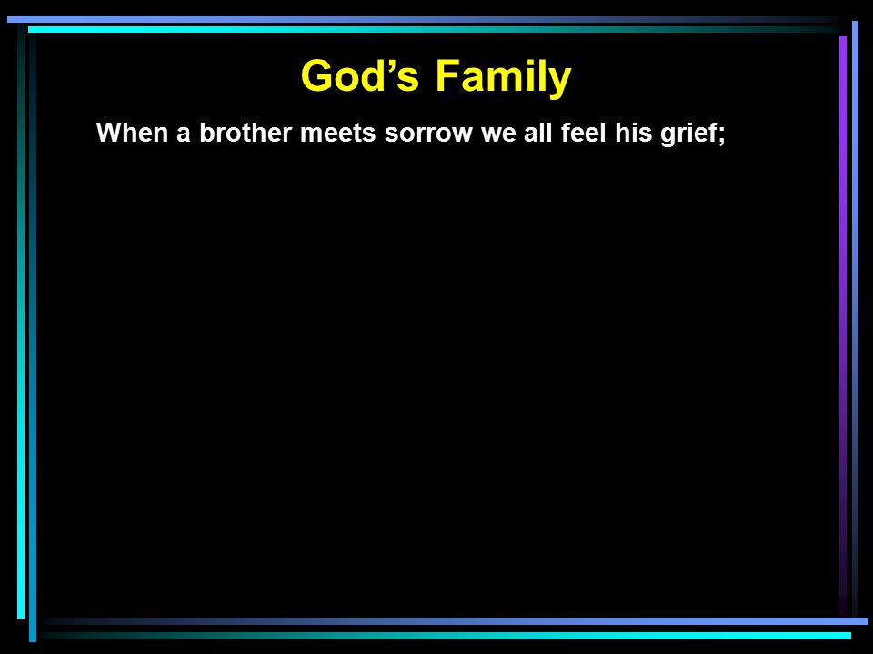 God's Family When a brother meets sorrow we all feel his grief;
