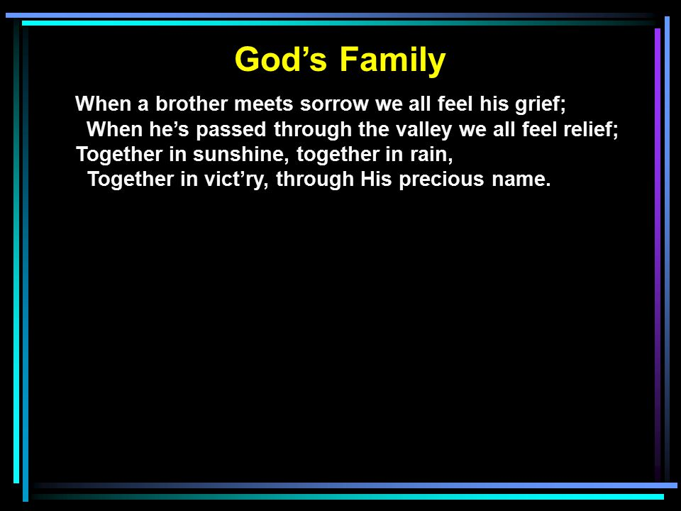 God's Family When a brother meets sorrow we all feel his grief; When he's passed through the valley we all feel relief; Together in sunshine, together in rain, Together in vict'ry, through His precious name.