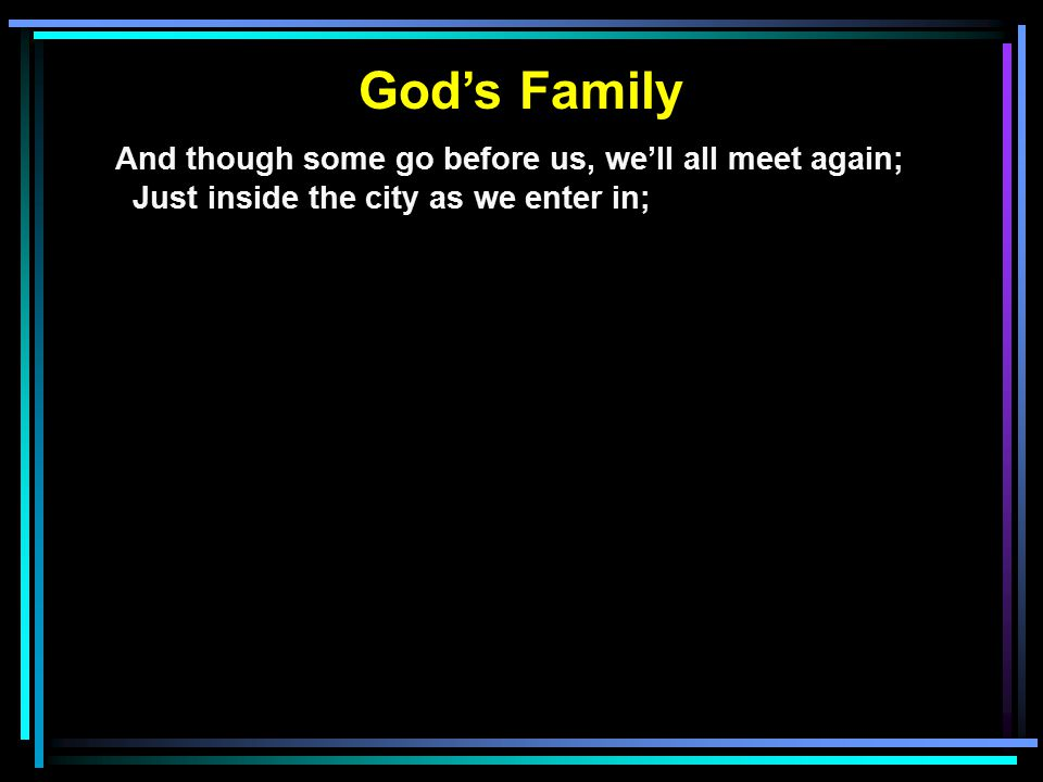 God's Family And though some go before us, we'll all meet again; Just inside the city as we enter in;