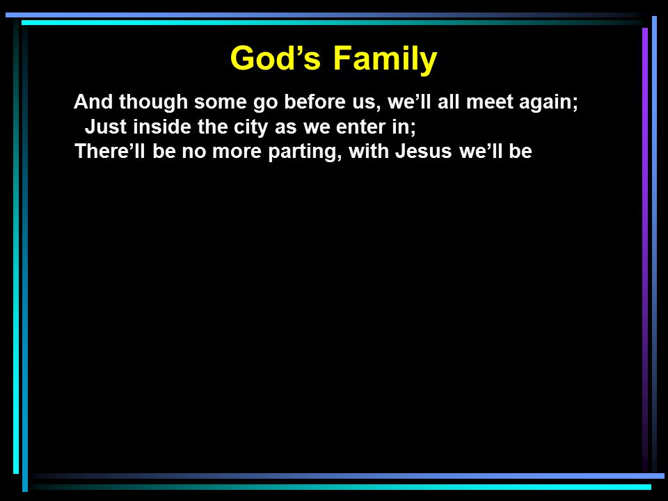 God's Family And though some go before us, we'll all meet again; Just inside the city as we enter in; There'll be no more parting, with Jesus we'll be