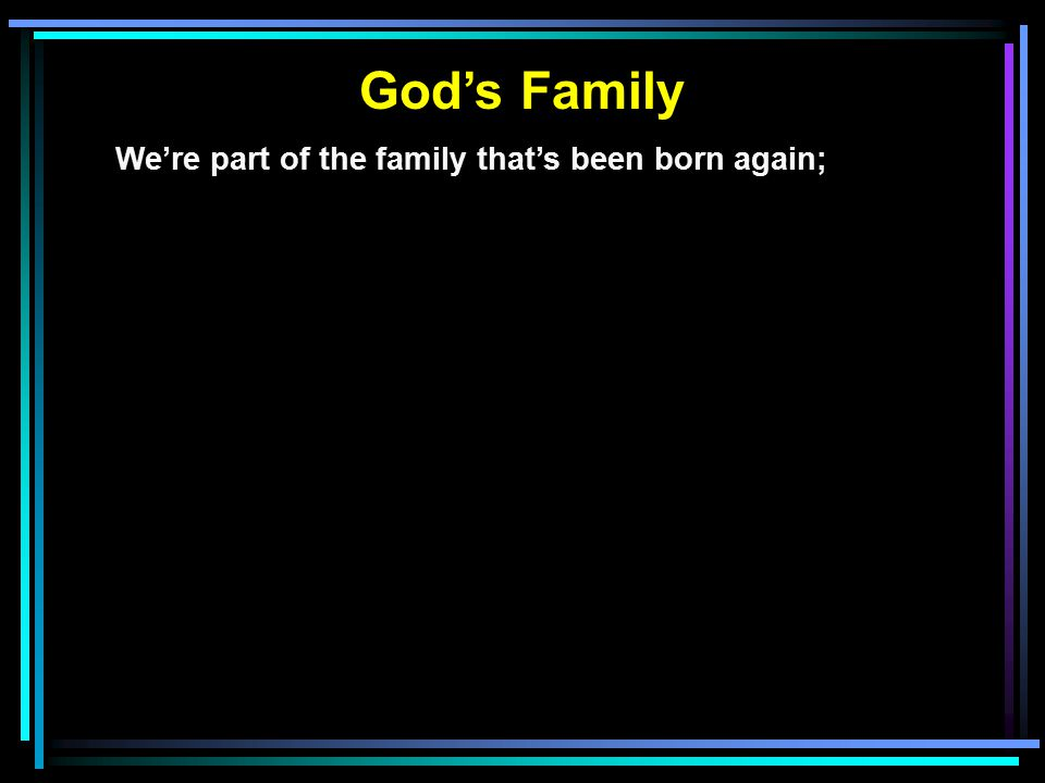 God's Family We're part of the family that's been born again; Part of the family whose love knows no end;