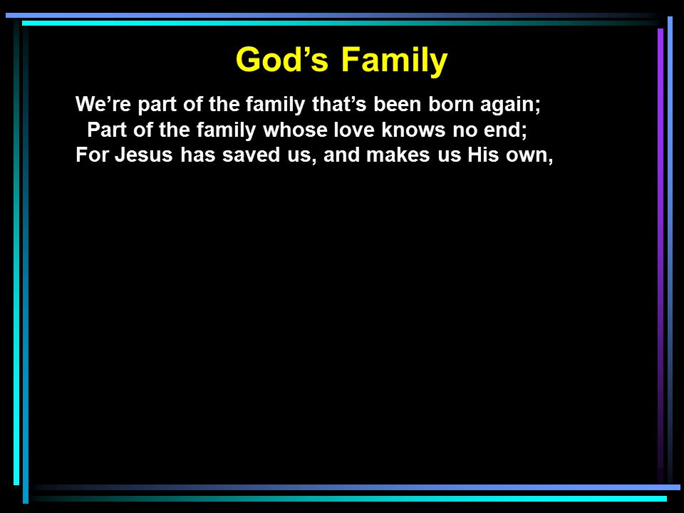 God's Family We're part of the family that's been born again; Part of the family whose love knows no end; For Jesus has saved us, and makes us His own, Now we're part of the family that's on it's way home.