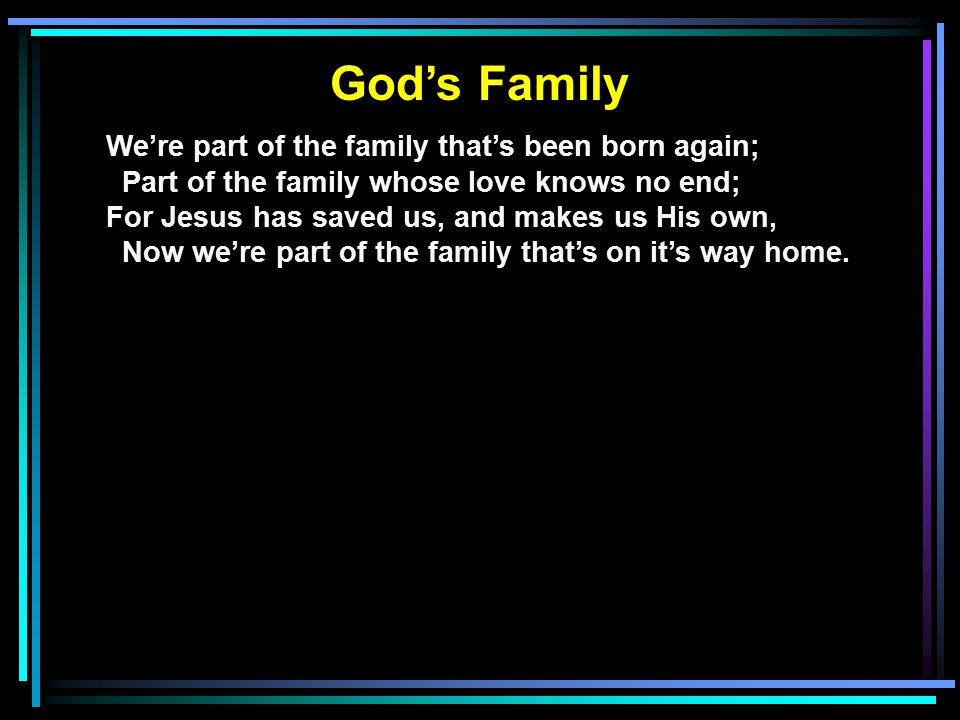 God's Family And though some go before us, we'll all meet again; Just inside the city as we enter in; There'll be no more parting, with Jesus we'll be Together, forever—God's family.