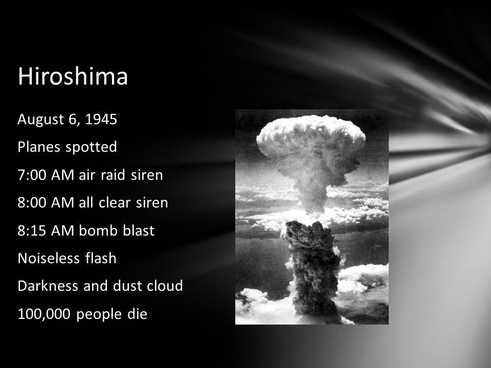 Hiroshima August 6, 1945 Planes spotted 7:00 AM air raid siren 8:00 AM all clear siren 8:15 AM bomb blast Noiseless flash Darkness and dust cloud 100,