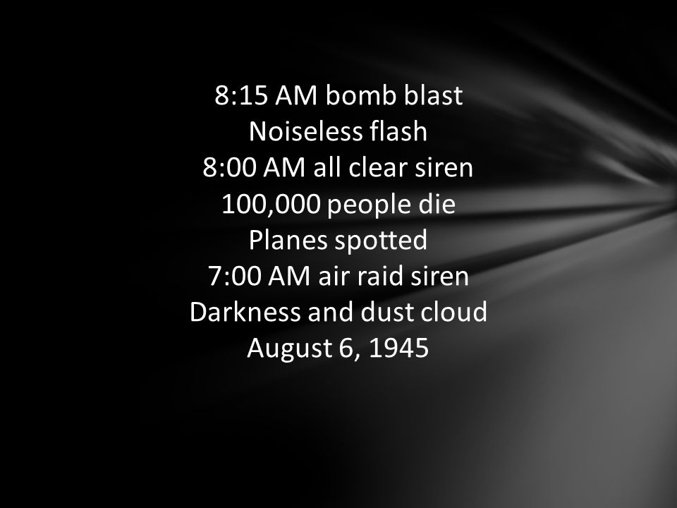 8:15 AM bomb blast Noiseless flash 8:00 AM all clear siren 100,000 people die Planes spotted 7:00 AM air raid siren Darkness and dust cloud August 6, 1945