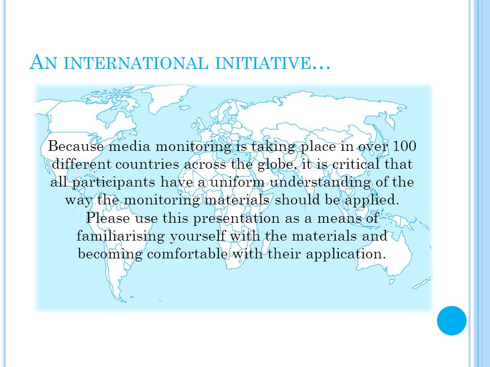 A N INTERNATIONAL INITIATIVE … Because media monitoring is taking place in over 100 different countries across the globe, it is critical that all participants have a uniform understanding of the way the monitoring materials should be applied.