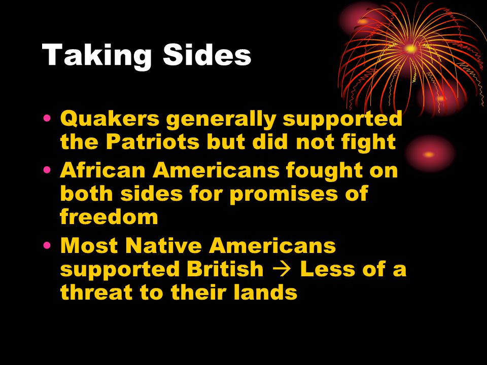 Taking Sides Quakers generally supported the Patriots but did not fight African Americans fought on both sides for promises of freedom Most Native Ame