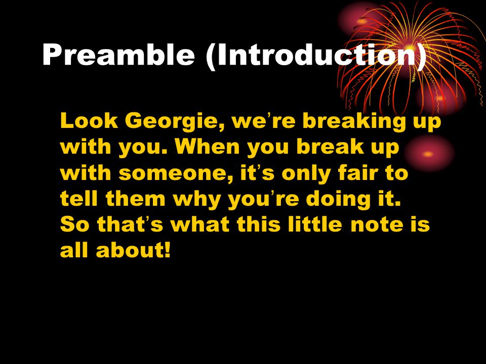 Preamble (Introduction) Look Georgie, we're breaking up with you. When you break up with someone, it's only fair to tell them why you're doing it. So