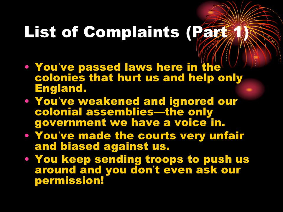 List of Complaints (Part 1) You've passed laws here in the colonies that hurt us and help only England. You've weakened and ignored our colonial assem