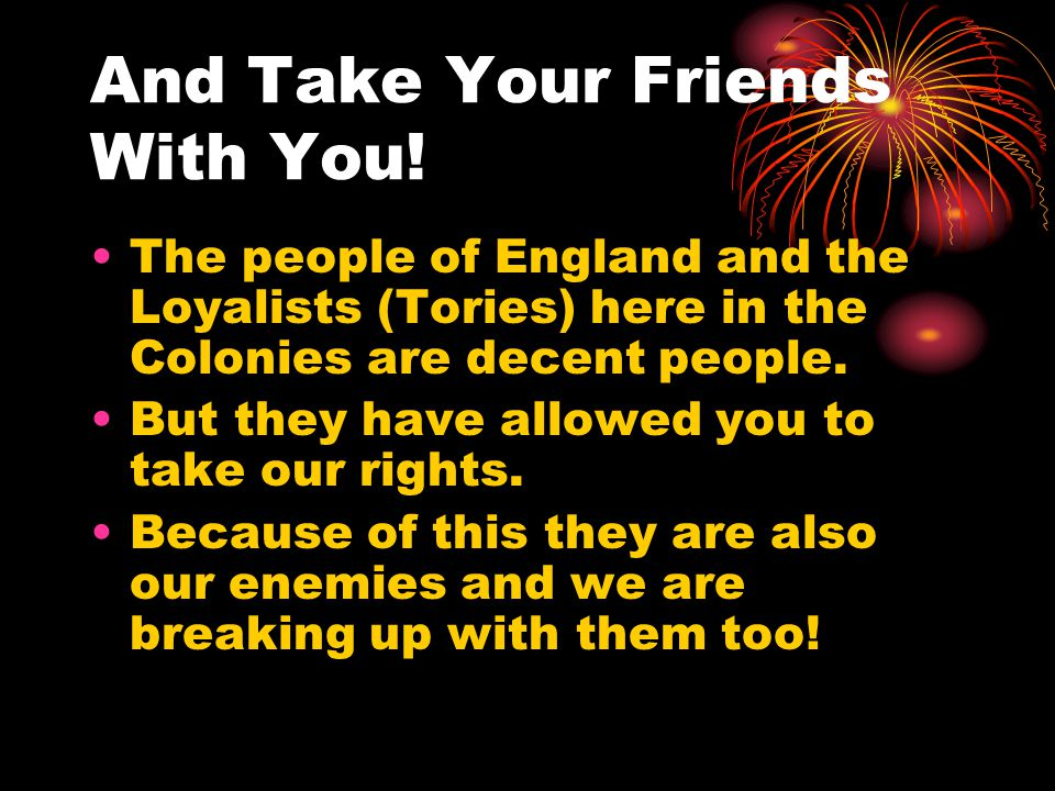 And Take Your Friends With You! The people of England and the Loyalists (Tories) here in the Colonies are decent people. But they have allowed you to