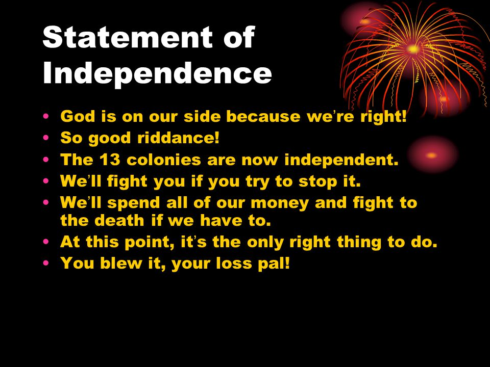 Statement of Independence God is on our side because we're right! So good riddance! The 13 colonies are now independent. We'll fight you if you try to