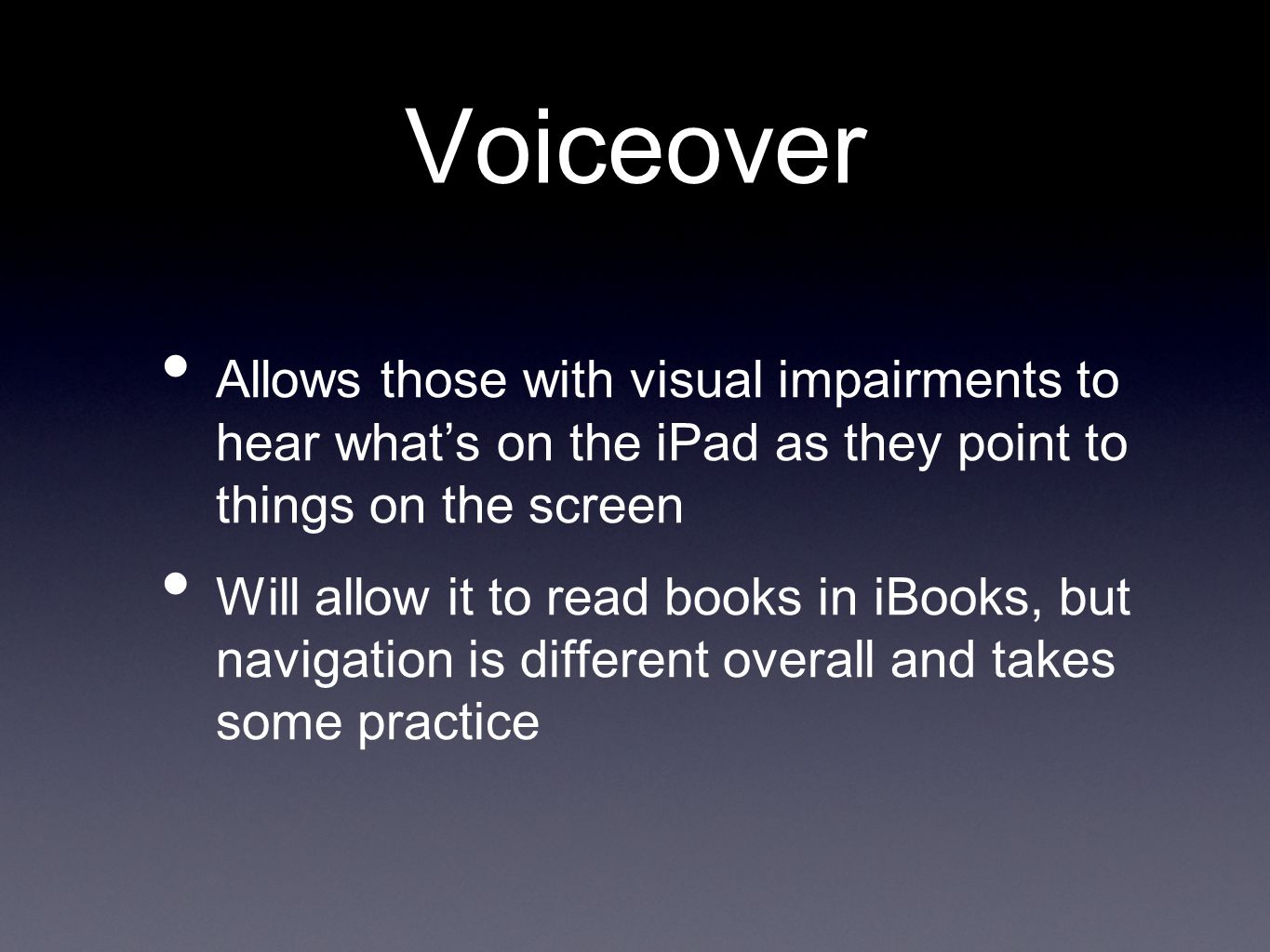 Voiceover Allows those with visual impairments to hear what's on the iPad as they point to things on the screen Will allow it to read books in iBooks, but navigation is different overall and takes some practice