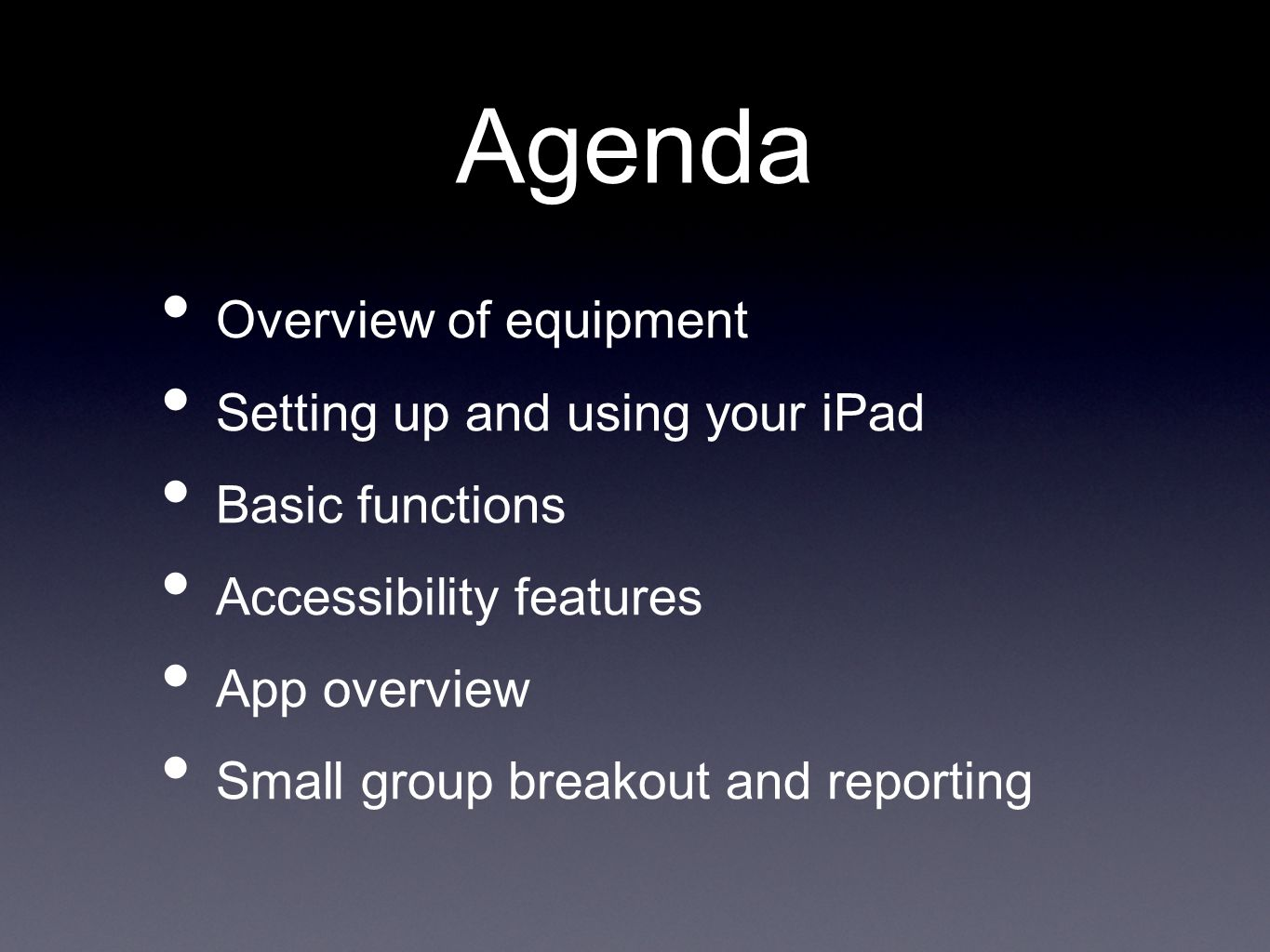 Agenda Overview of equipment Setting up and using your iPad Basic functions Accessibility features App overview Small group breakout and reporting