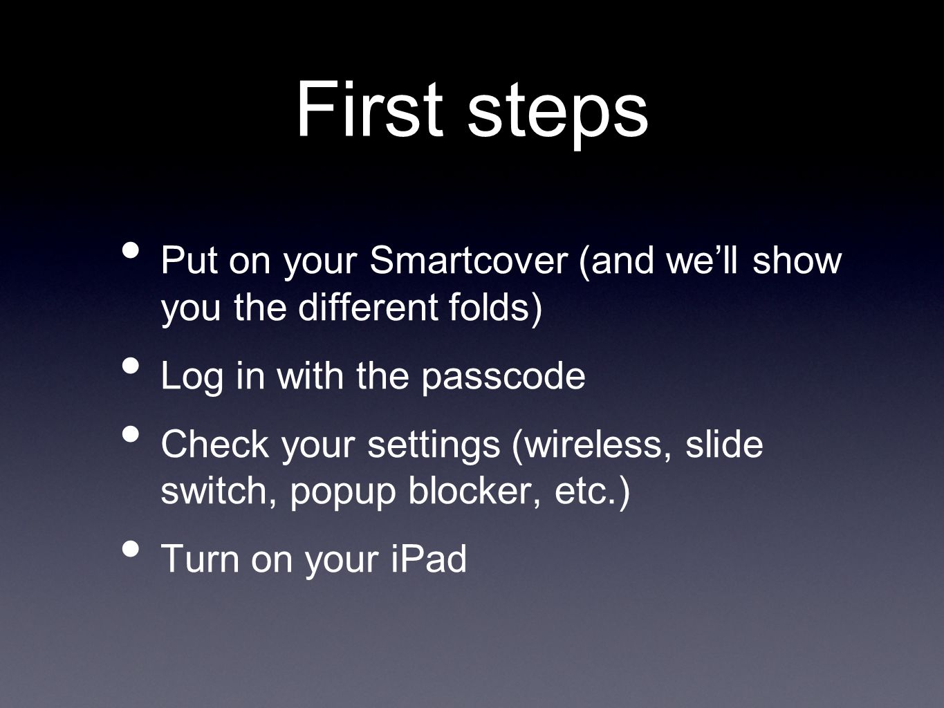 First steps Put on your Smartcover (and we'll show you the different folds) Log in with the passcode Check your settings (wireless, slide switch, popup blocker, etc.) Turn on your iPad
