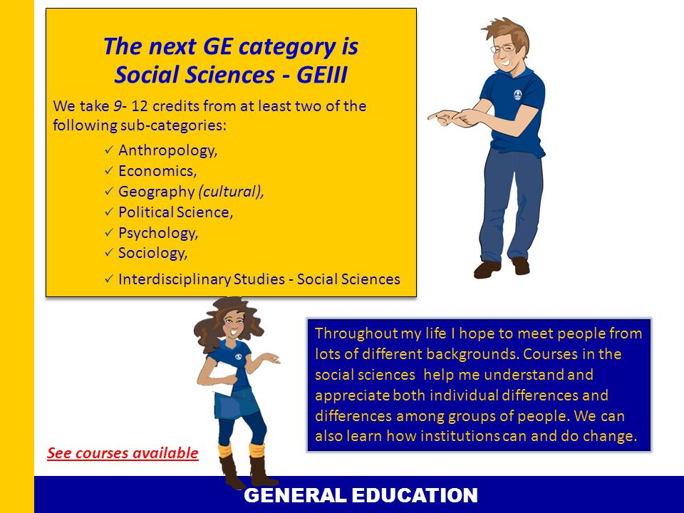 The next GE category is Social Sciences - GEIII We take 9- 12 credits from at least two of the following sub-categories: Anthropology, Economics, Geography (cultural), Political Science, Psychology, Sociology, Interdisciplinary Studies - Social Sciences The next GE category is Social Sciences - GEIII We take 9- 12 credits from at least two of the following sub-categories: Anthropology, Economics, Geography (cultural), Political Science, Psychology, Sociology, Interdisciplinary Studies - Social Sciences Throughout my life I hope to meet people from lots of different backgrounds.