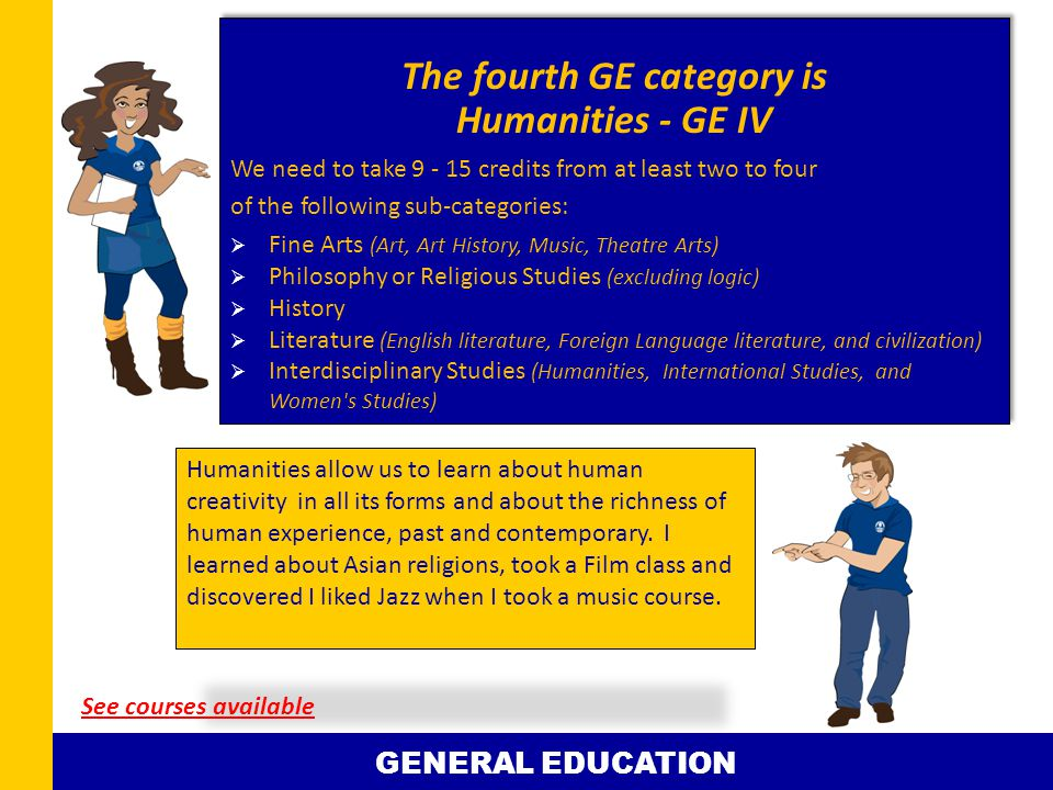 The fourth GE category is Humanities - GE IV We need to take 9 - 15 credits from at least two to four of the following sub-categories:  Fine Arts (Art, Art History, Music, Theatre Arts)  Philosophy or Religious Studies (excluding logic)  History  Literature (English literature, Foreign Language literature, and civilization)  Interdisciplinary Studies (Humanities, International Studies, and Women s Studies) The fourth GE category is Humanities - GE IV We need to take 9 - 15 credits from at least two to four of the following sub-categories:  Fine Arts (Art, Art History, Music, Theatre Arts)  Philosophy or Religious Studies (excluding logic)  History  Literature (English literature, Foreign Language literature, and civilization)  Interdisciplinary Studies (Humanities, International Studies, and Women s Studies) Humanities allow us to learn about human creativity in all its forms and about the richness of human experience, past and contemporary.
