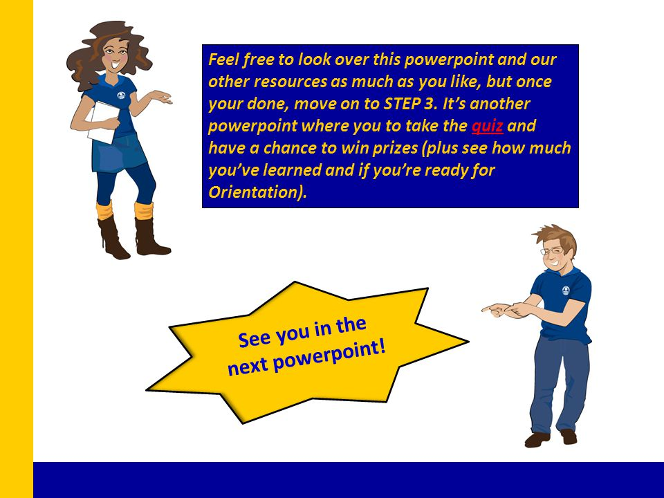 Feel free to look over this powerpoint and our other resources as much as you like, but once your done, move on to STEP 3.