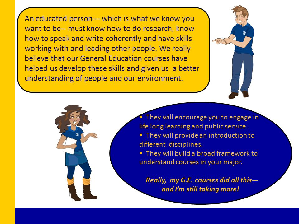 An educated person--- which is what we know you want to be-- must know how to do research, know how to speak and write coherently and have skills working with and leading other people.