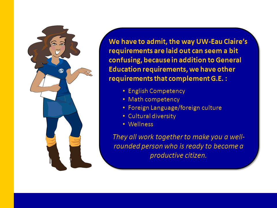 We have to admit, the way UW-Eau Claire's requirements are laid out can seem a bit confusing, because in addition to General Education requirements, we have other requirements that complement G.E.